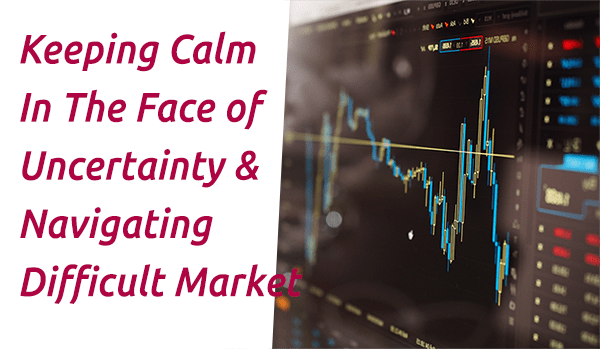 Keeping Calm In The Face Of Uncertainty & Navigating Difficult Markets